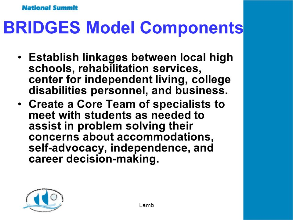 Lamb BRIDGES Model Components Establish linkages between local high schools, rehabilitation services, center for independent living, college disabilities personnel, and business.