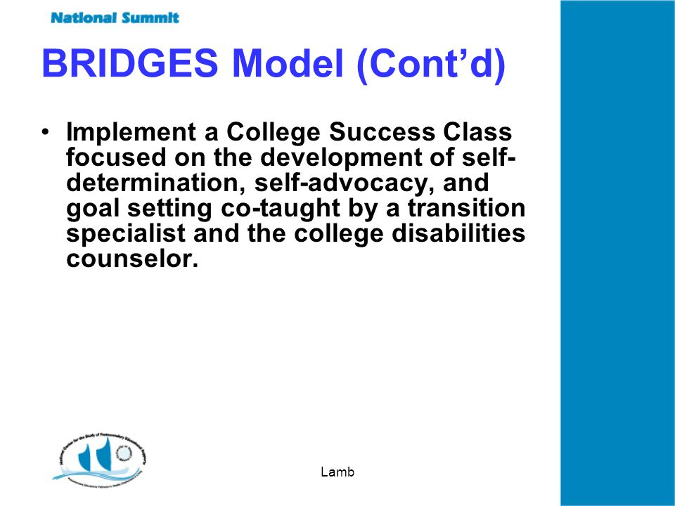 Lamb BRIDGES Model (Contd) Implement a College Success Class focused on the development of self- determination, self-advocacy, and goal setting co-taught by a transition specialist and the college disabilities counselor.