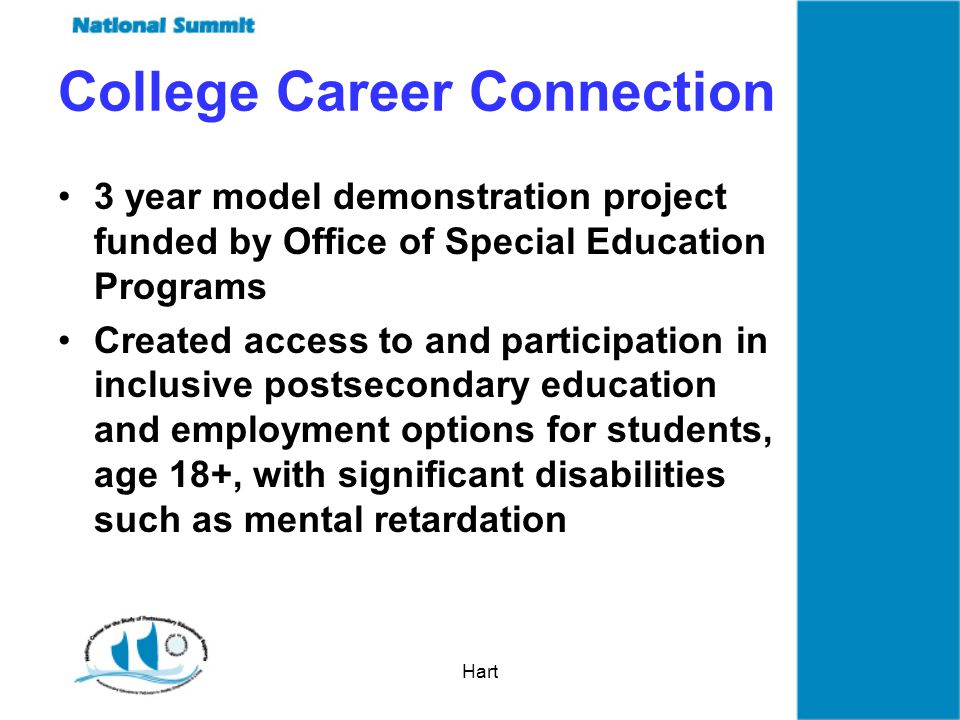 Hart College Career Connection 3 year model demonstration project funded by Office of Special Education Programs Created access to and participation in inclusive postsecondary education and employment options for students, age 18+, with significant disabilities such as mental retardation