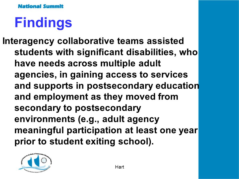Hart Findings Interagency collaborative teams assisted students with significant disabilities, who have needs across multiple adult agencies, in gaining access to services and supports in postsecondary education and employment as they moved from secondary to postsecondary environments (e.g., adult agency meaningful participation at least one year prior to student exiting school).