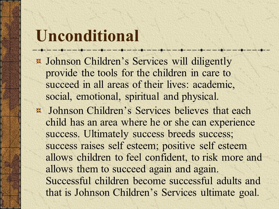Unconditional Johnson Childrens Services will diligently provide the tools for the children in care to succeed in all areas of their lives: academic, social, emotional, spiritual and physical.