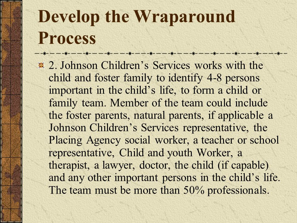 Develop the Wraparound Process 2. Johnson Childrens Services works with the child and foster family to identify 4-8 persons important in the childs li