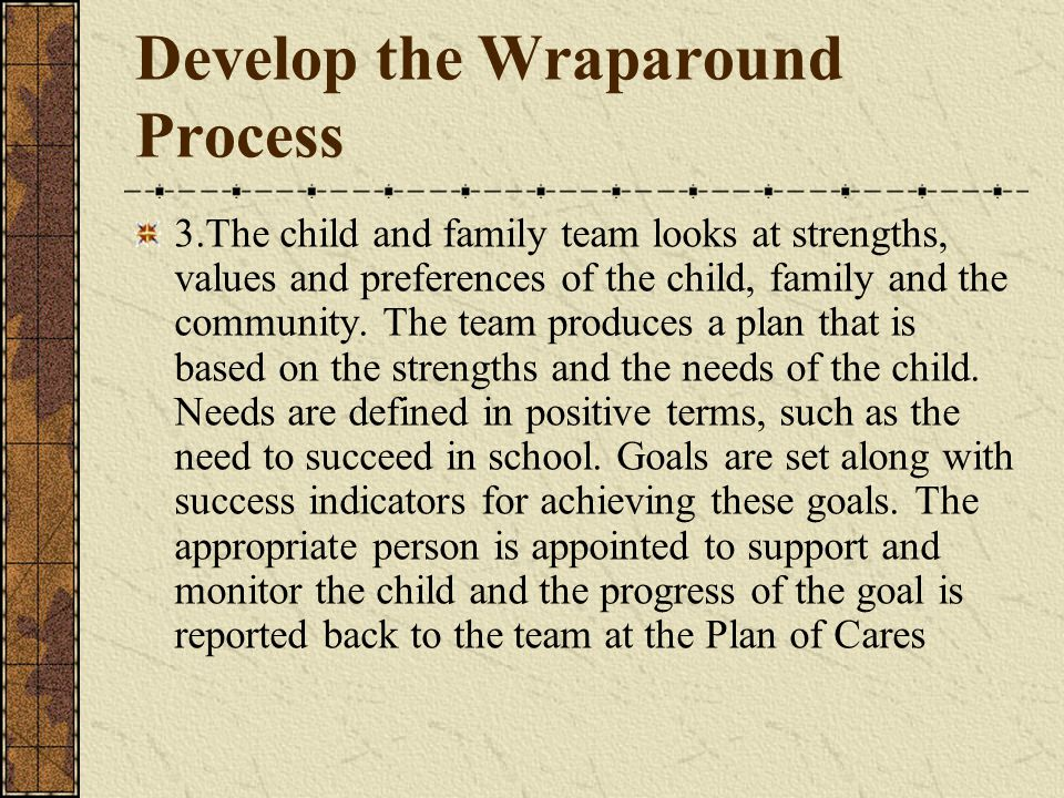Develop the Wraparound Process 3.The child and family team looks at strengths, values and preferences of the child, family and the community.