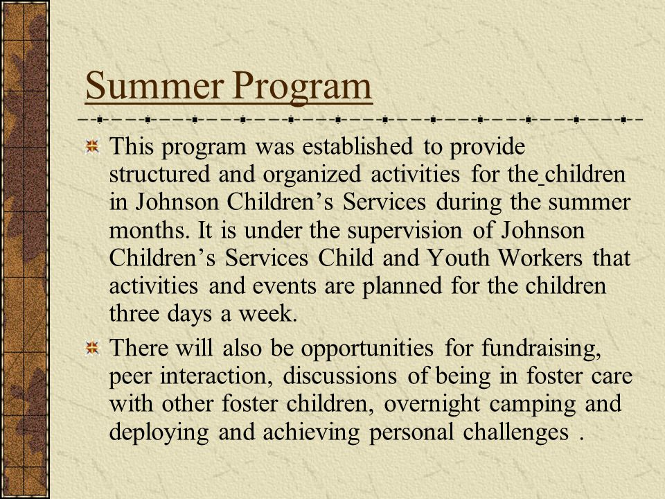 Summer Program This program was established to provide structured and organized activities for the children in Johnson Childrens Services during the summer months.
