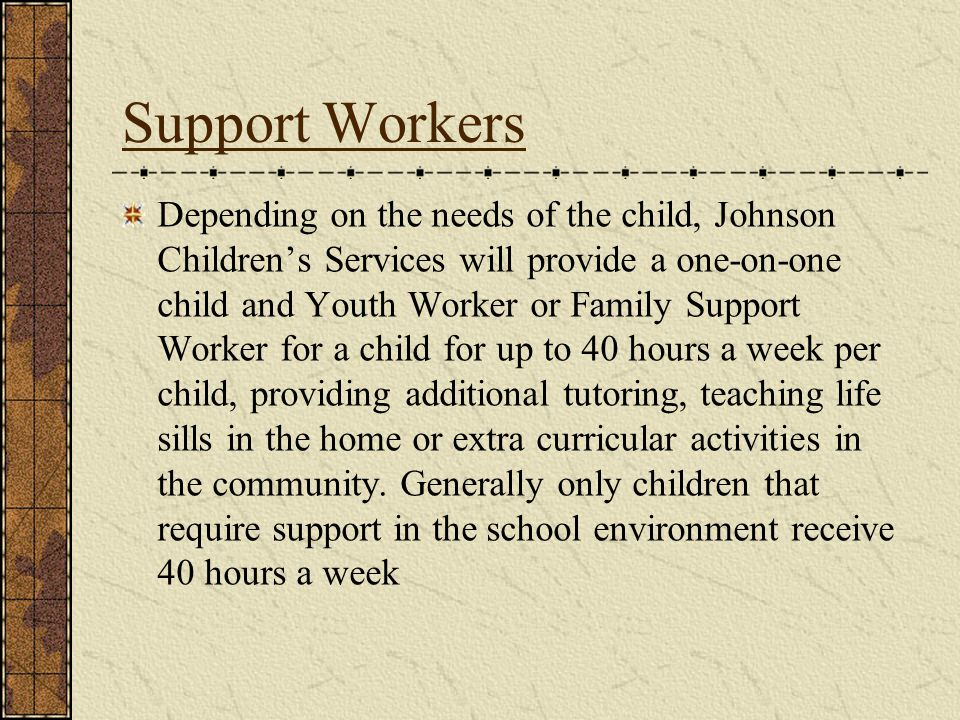 Support Workers Depending on the needs of the child, Johnson Childrens Services will provide a one-on-one child and Youth Worker or Family Support Worker for a child for up to 40 hours a week per child, providing additional tutoring, teaching life sills in the home or extra curricular activities in the community.