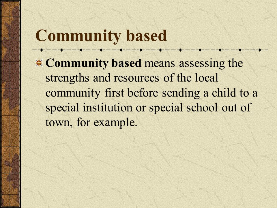 Community based Community based means assessing the strengths and resources of the local community first before sending a child to a special instituti