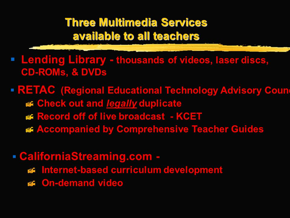 Three Multimedia Services available to all teachers Lending Library - thousands of videos, laser discs, CD-ROMs, & DVDs RETAC (Regional Educational Technology Advisory Council) Check out and legally duplicate Record off of live broadcast - KCET Accompanied by Comprehensive Teacher Guides CaliforniaStreaming.com - Internet-based curriculum development On-demand video