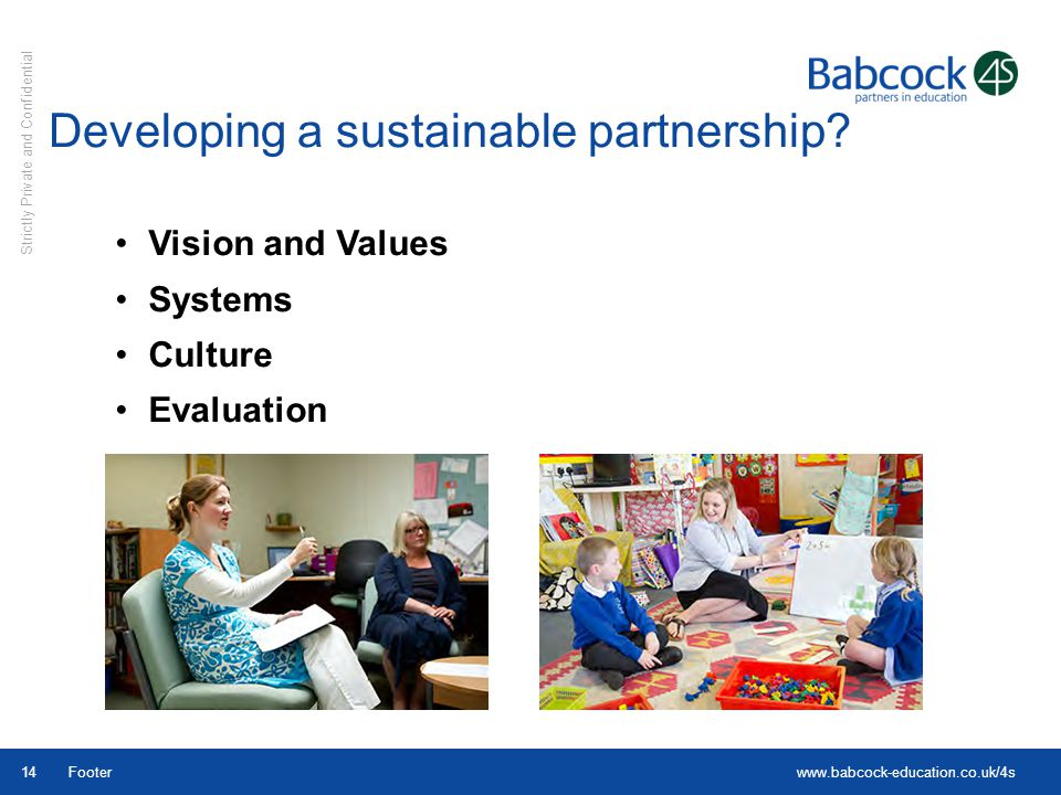 www.babcock-education.co.uk/4s Strictly Private and Confidential Footer14 Vision and Values Systems Culture Evaluation Developing a sustainable partne