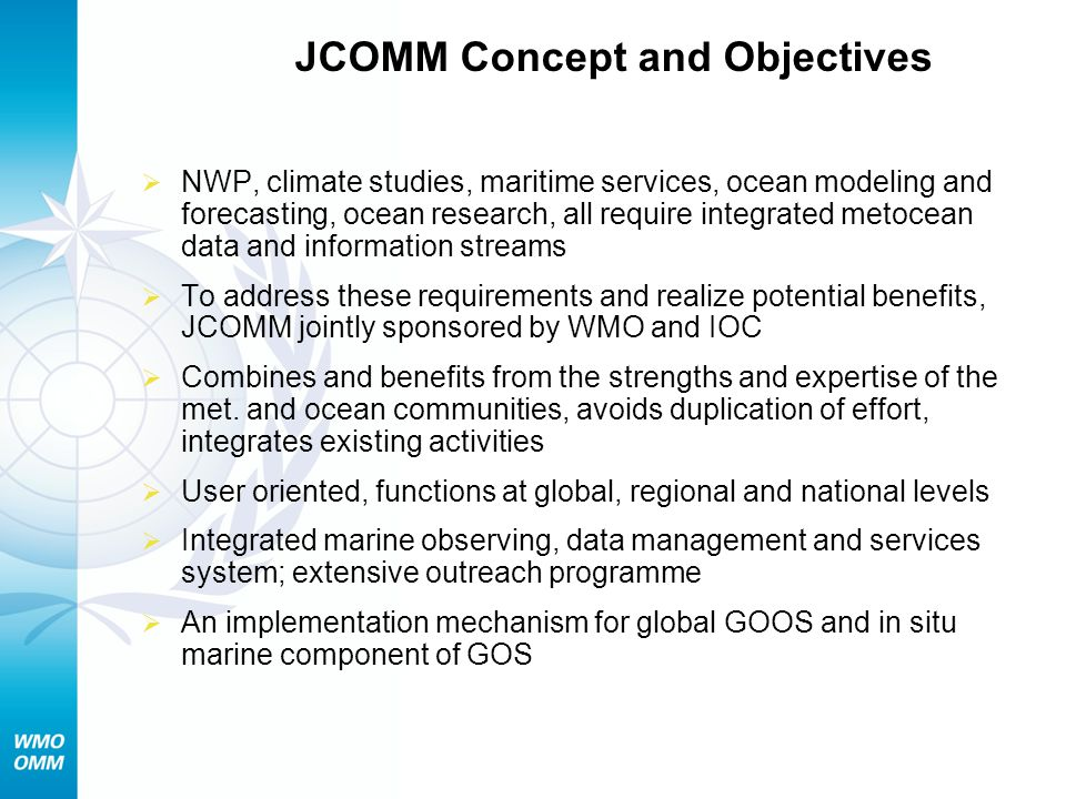 JCOMM Concept and Objectives NWP, climate studies, maritime services, ocean modeling and forecasting, ocean research, all require integrated metocean data and information streams To address these requirements and realize potential benefits, JCOMM jointly sponsored by WMO and IOC Combines and benefits from the strengths and expertise of the met.