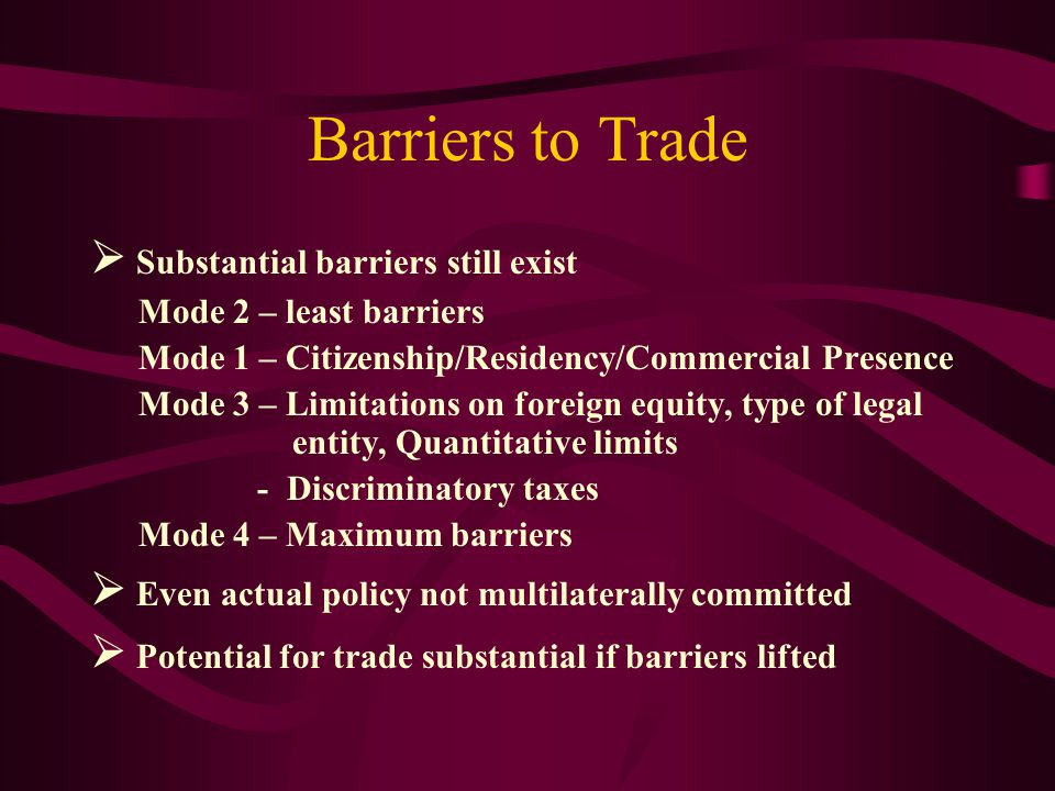 Barriers to Trade Substantial barriers still exist Mode 2 – least barriers Mode 1 – Citizenship/Residency/Commercial Presence Mode 3 – Limitations on foreign equity, type of legal entity, Quantitative limits - Discriminatory taxes Mode 4 – Maximum barriers Even actual policy not multilaterally committed Potential for trade substantial if barriers lifted
