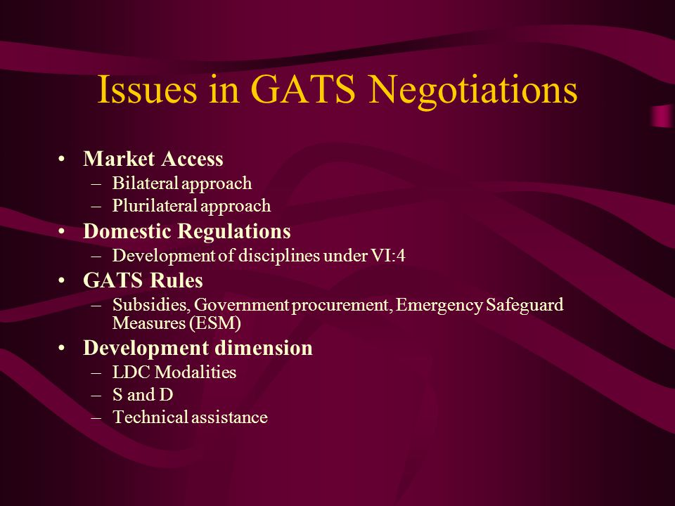 Issues in GATS Negotiations Market Access –Bilateral approach –Plurilateral approach Domestic Regulations –Development of disciplines under VI:4 GATS Rules –Subsidies, Government procurement, Emergency Safeguard Measures (ESM) Development dimension –LDC Modalities –S and D –Technical assistance