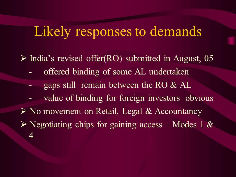 Likely responses to demands Indias revised offer(RO) submitted in August, 05 -offered binding of some AL undertaken -gaps still remain between the RO & AL -value of binding for foreign investors obvious No movement on Retail, Legal & Accountancy Negotiating chips for gaining access – Modes 1 & 4