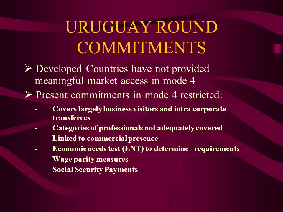 URUGUAY ROUND COMMITMENTS Developed Countries have not provided meaningful market access in mode 4 Present commitments in mode 4 restricted: - Covers largely business visitors and intra corporate transferees -Categories of professionals not adequately covered -Linked to commercial presence -Economic needs test (ENT) to determine requirements -Wage parity measures -Social Security Payments