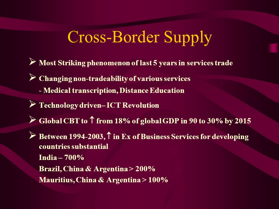 Cross-Border Supply Most Striking phenomenon of last 5 years in services trade Changing non-tradeability of various services - Medical transcription, Distance Education Technology driven– ICT Revolution Global CBT to from 18% of global GDP in 90 to 30% by 2015 Between 1994-2003, in Ex of Business Services for developing countries substantial India – 700% Brazil, China & Argentina > 200% Mauritius, China & Argentina > 100%