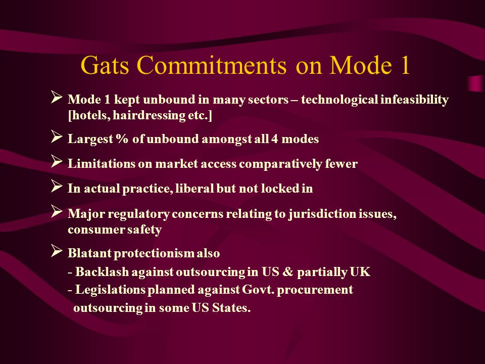 Gats Commitments on Mode 1 Mode 1 kept unbound in many sectors – technological infeasibility [hotels, hairdressing etc.] Largest % of unbound amongst all 4 modes Limitations on market access comparatively fewer In actual practice, liberal but not locked in Major regulatory concerns relating to jurisdiction issues, consumer safety Blatant protectionism also - Backlash against outsourcing in US & partially UK - Legislations planned against Govt.