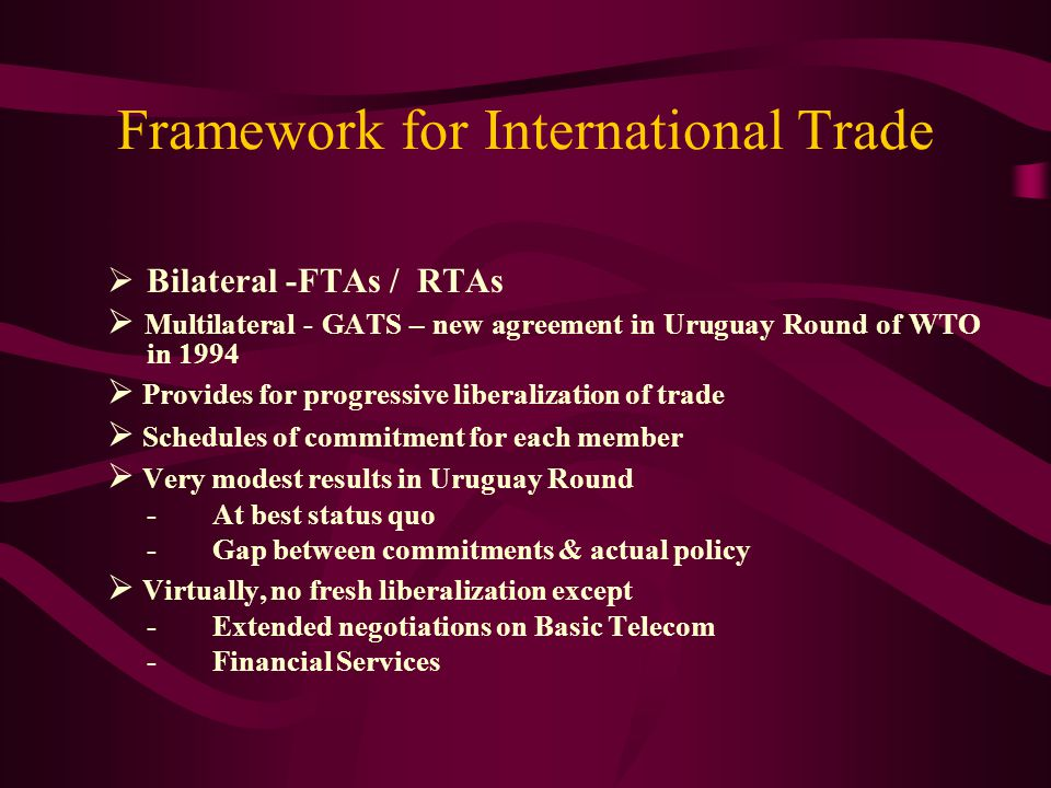 Framework for International Trade Bilateral -FTAs / RTAs Multilateral - GATS – new agreement in Uruguay Round of WTO in 1994 Provides for progressive liberalization of trade Schedules of commitment for each member Very modest results in Uruguay Round -At best status quo -Gap between commitments & actual policy Virtually, no fresh liberalization except -Extended negotiations on Basic Telecom -Financial Services