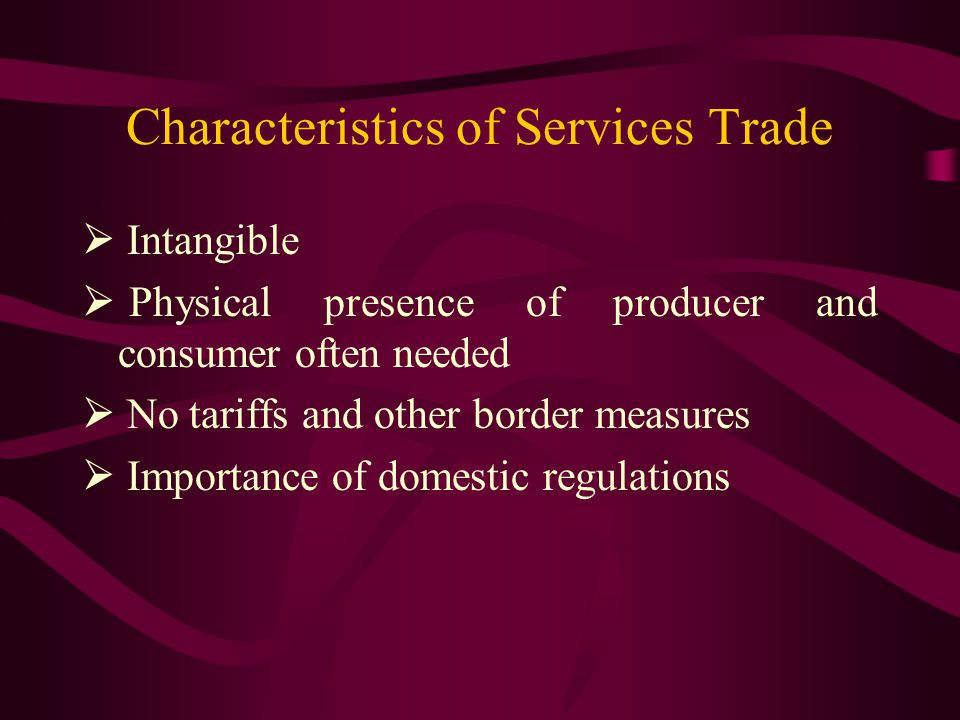 Characteristics of Services Trade Intangible Physical presence of producer and consumer often needed No tariffs and other border measures Importance of domestic regulations