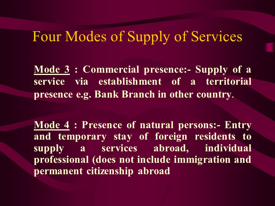 Four Modes of Supply of Services Mode 3 : Commercial presence:- Supply of a service via establishment of a territorial presence e.g.