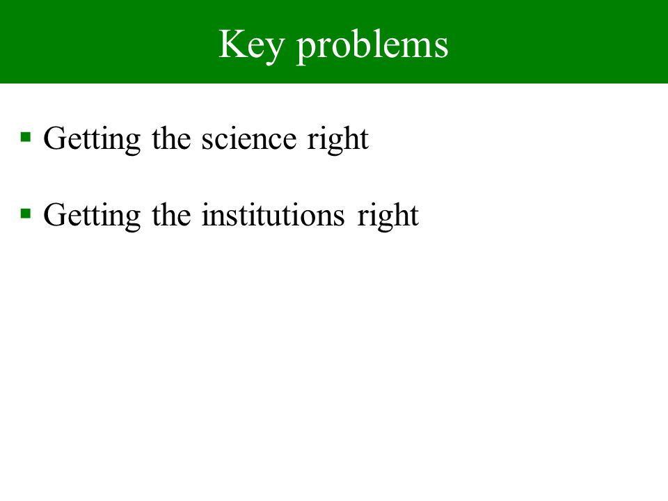 Key problems Getting the science right Getting the institutions right