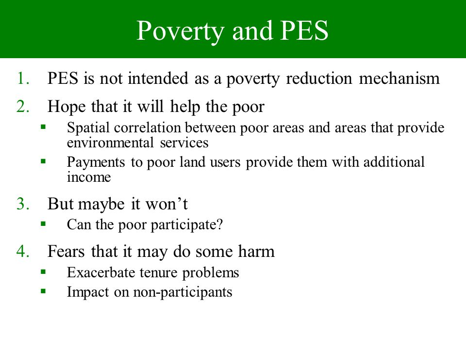 Poverty and PES 1.PES is not intended as a poverty reduction mechanism 2.Hope that it will help the poor Spatial correlation between poor areas and areas that provide environmental services Payments to poor land users provide them with additional income 3.But maybe it wont Can the poor participate.