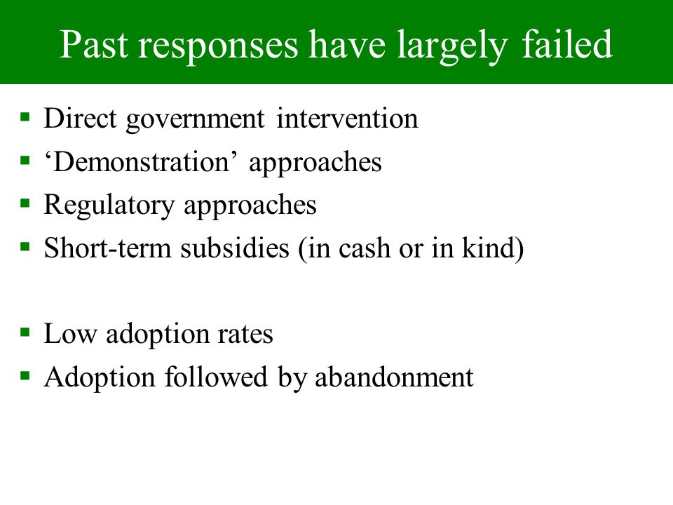 Past responses have largely failed Direct government intervention Demonstration approaches Regulatory approaches Short-term subsidies (in cash or in kind) Low adoption rates Adoption followed by abandonment