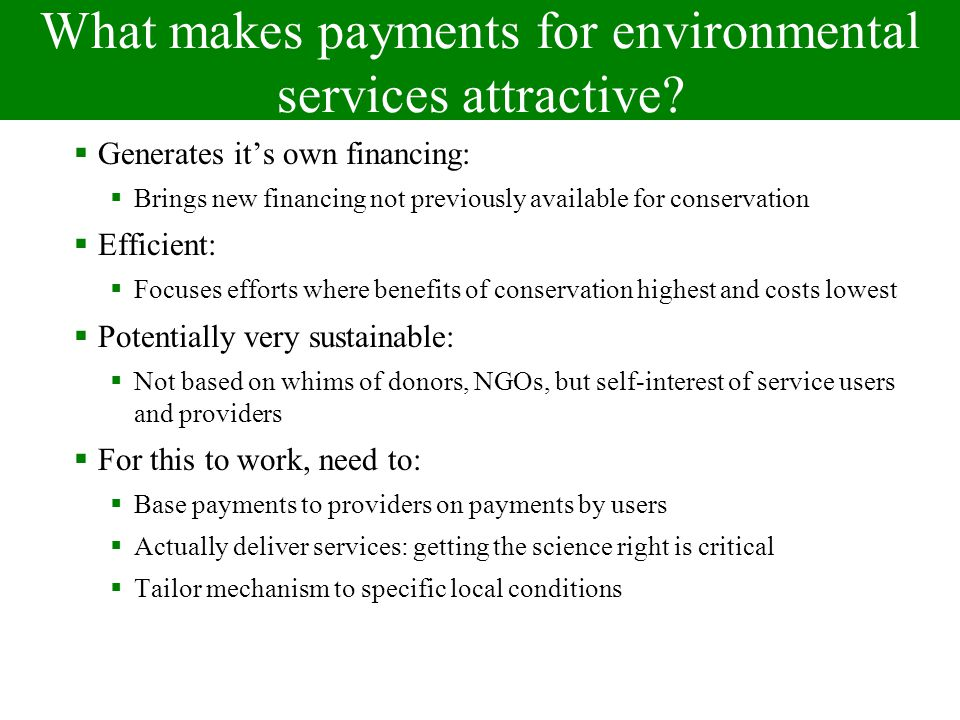 Special case: Supply-side PES A mechanism to improve the provision of indirect environmental services in which Those who provide environmental services get paid for doing so (provider gets) The government (or another third party) pays for their provision Payments are conditional Participation is voluntary Service providers Service users Service Payment Government