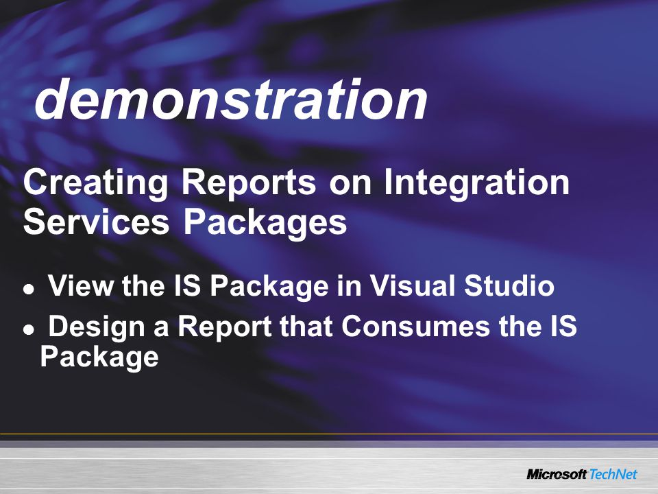 Demo Creating Reports on Integration Services Packages View the IS Package in Visual Studio Design a Report that Consumes the IS Package demonstration