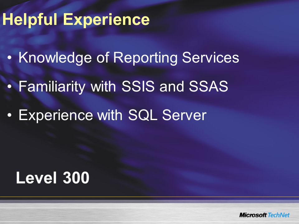 Level 300 Knowledge of Reporting Services Familiarity with SSIS and SSAS Experience with SQL Server Helpful Experience