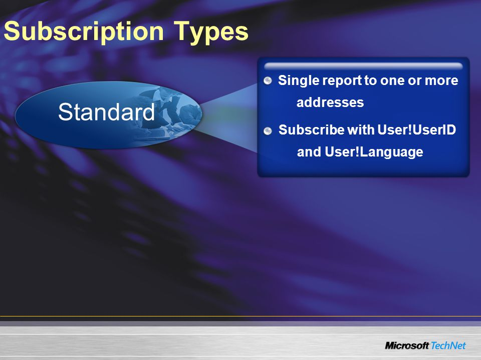 Subscription Types Standard Single report to one or more addresses Subscribe with User!UserID and User!Language