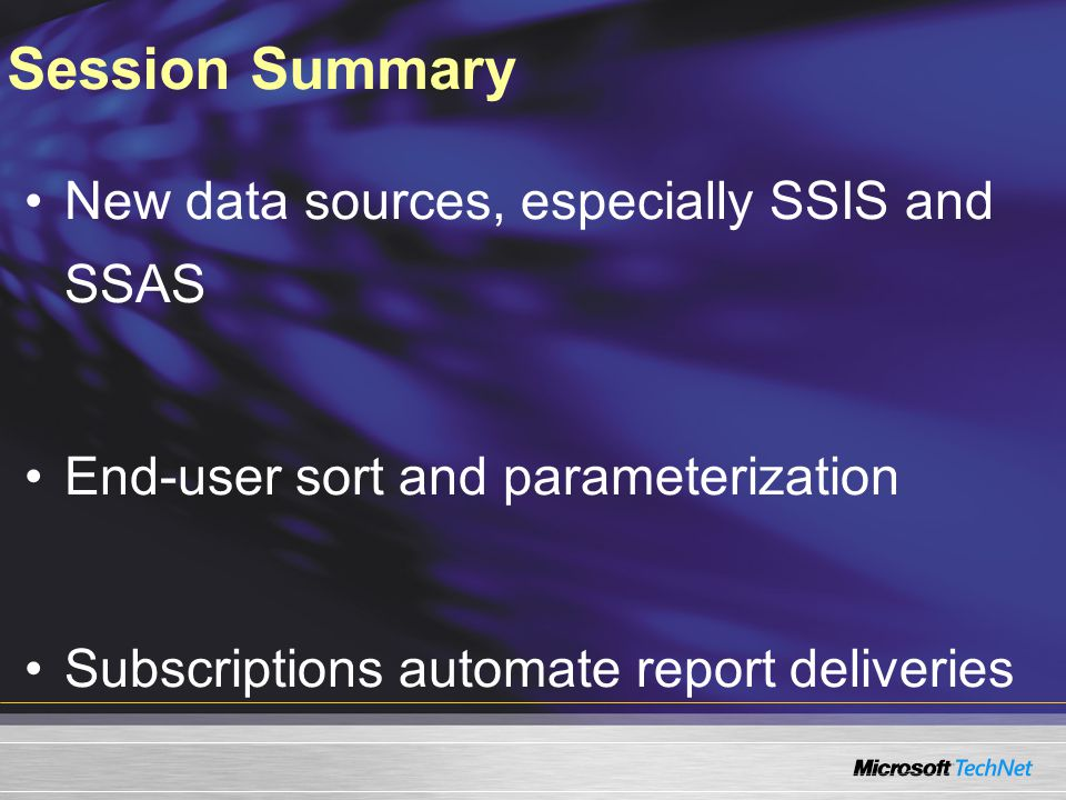 New data sources, especially SSIS and SSAS End-user sort and parameterization Subscriptions automate report deliveries Session Summary