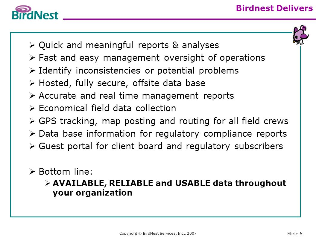 Copyright © BirdNest Services, Inc., 2007 Slide 7 BirdNest Deployment Infrastructure Requirements Use existing cell phones (Nextel) Use existing cell phone voice and data carrier (Nextel) Microsoft Internet Explorer web-portal access in your office BirdNest provides the data management and hosting services Subscription Service One time implementation fee includes set up and training Annual company access fee Monthly subscriber fee - per user who enters data into the BirdNest system.
