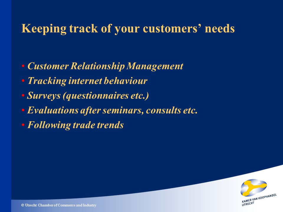 © Utrecht Chamber of Commerce and Industry Keeping track of your customers needs Customer Relationship Management Tracking internet behaviour Surveys (questionnaires etc.) Evaluations after seminars, consults etc.