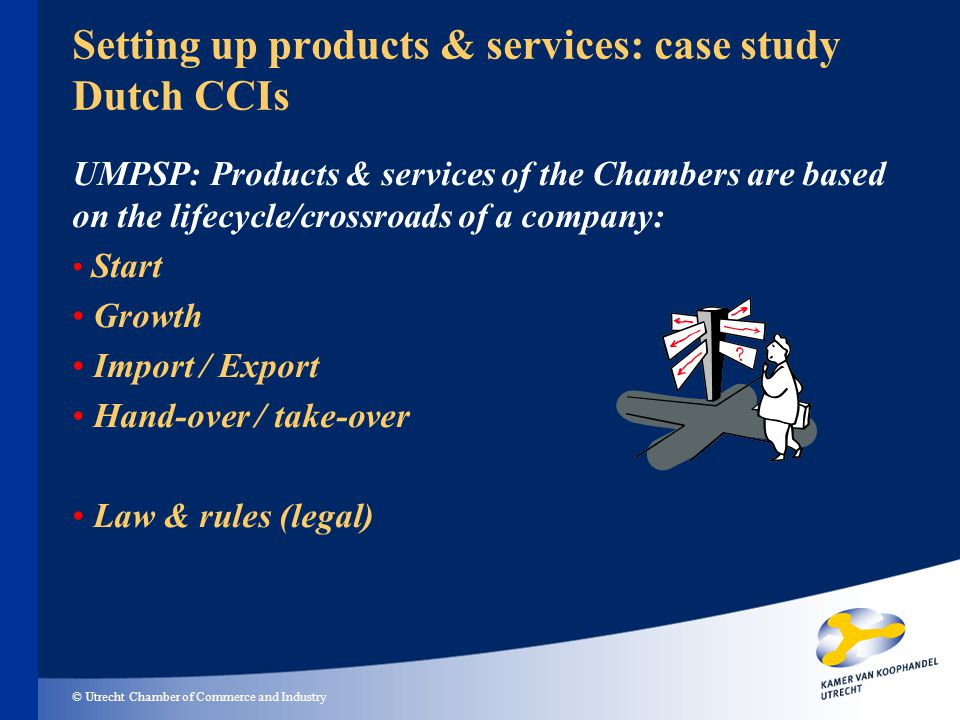 © Utrecht Chamber of Commerce and Industry Setting up products & services: case study Dutch CCIs UMPSP: Products & services of the Chambers are based on the lifecycle/crossroads of a company: Start Growth Import / Export Hand-over / take-over Law & rules (legal)