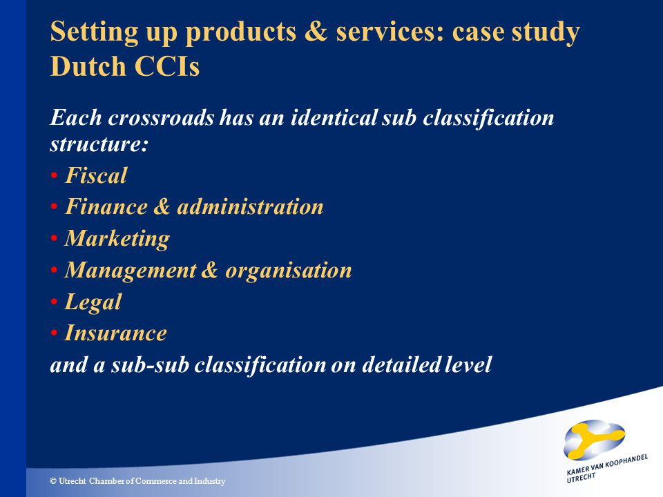© Utrecht Chamber of Commerce and Industry Setting up products & services: case study Dutch CCIs Each crossroads has an identical sub classification structure: Fiscal Finance & administration Marketing Management & organisation Legal Insurance and a sub-sub classification on detailed level