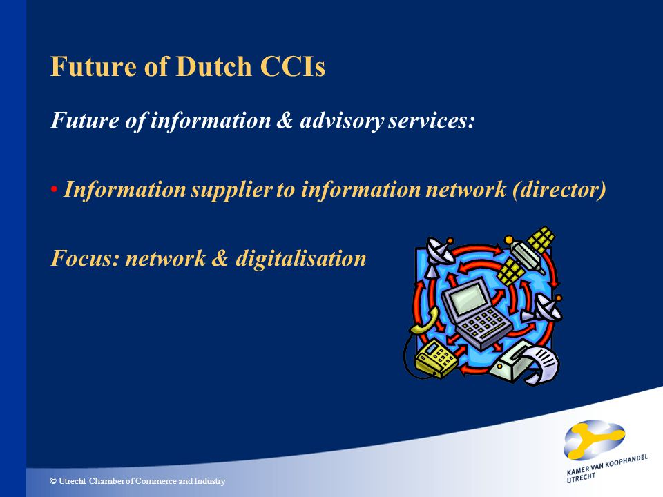 © Utrecht Chamber of Commerce and Industry Future of Dutch CCIs Future of information & advisory services: Information supplier to information network (director) Focus: network & digitalisation