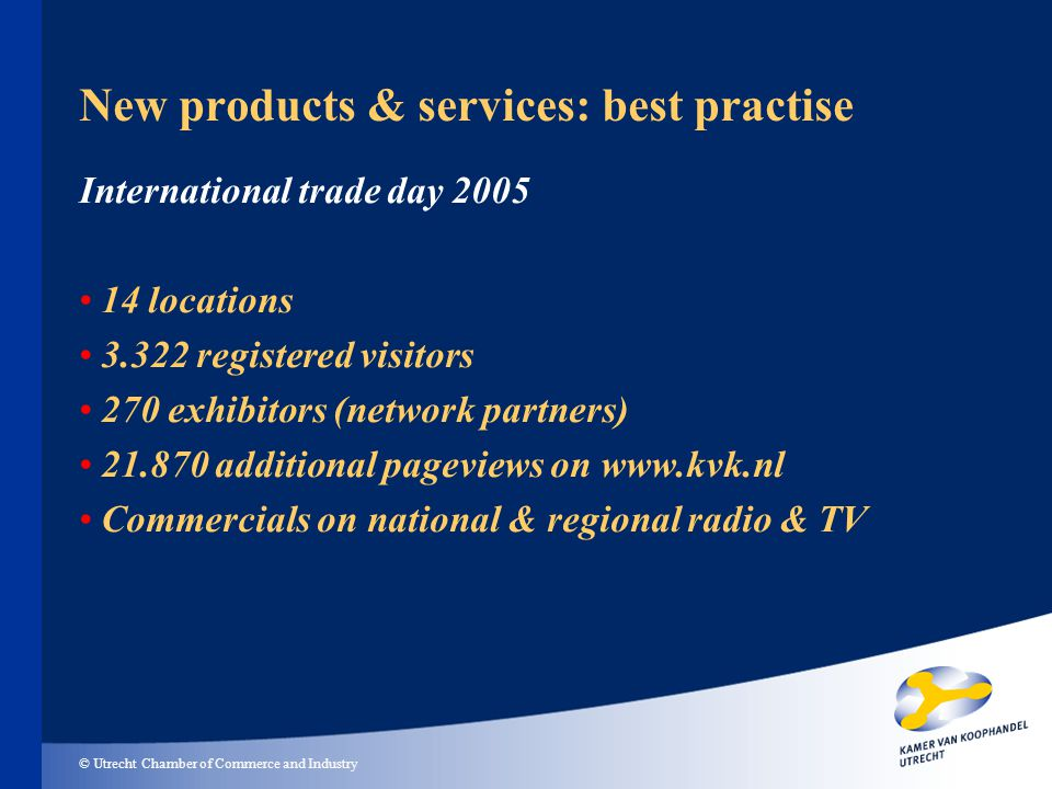 © Utrecht Chamber of Commerce and Industry New products & services: best practise International trade day 2005 14 locations 3.322 registered visitors 270 exhibitors (network partners) 21.870 additional pageviews on www.kvk.nl Commercials on national & regional radio & TV