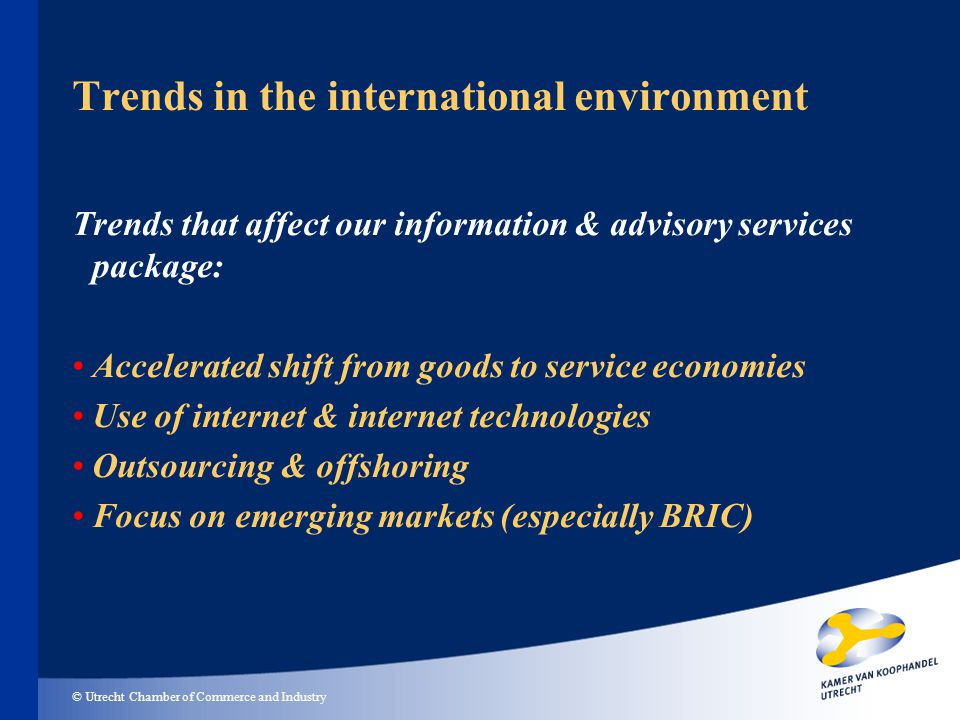 © Utrecht Chamber of Commerce and Industry Trends in the international environment Trends that affect our information & advisory services package: Accelerated shift from goods to service economies Use of internet & internet technologies Outsourcing & offshoring Focus on emerging markets (especially BRIC)