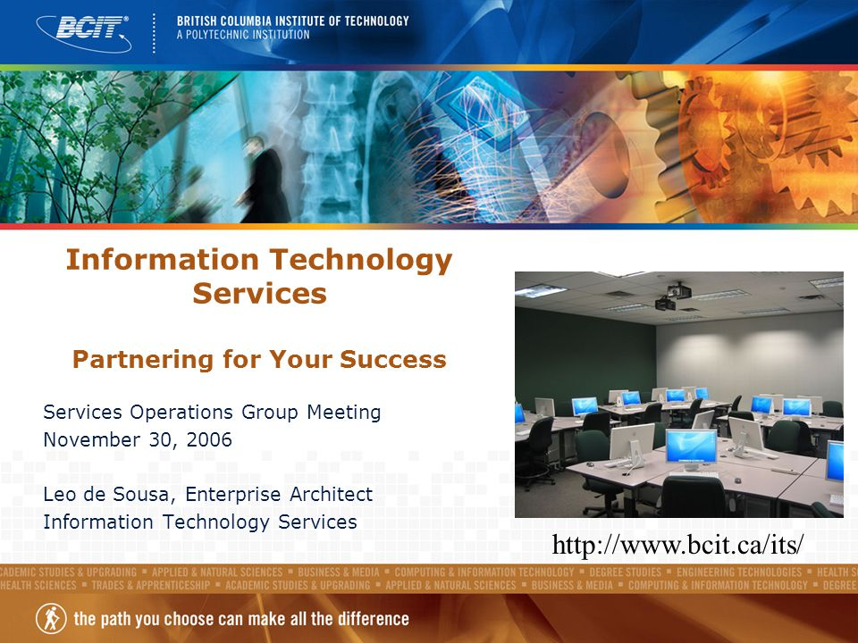 Information Technology Services Partnering for Your Success Services Operations Group Meeting November 30, 2006 Leo de Sousa, Enterprise Architect Information Technology Services http://www.bcit.ca/its/