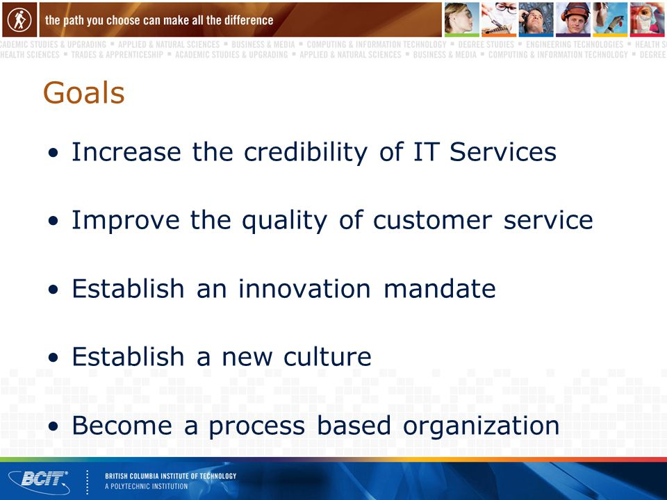 Goals Increase the credibility of IT Services Improve the quality of customer service Establish an innovation mandate Establish a new culture Become a process based organization