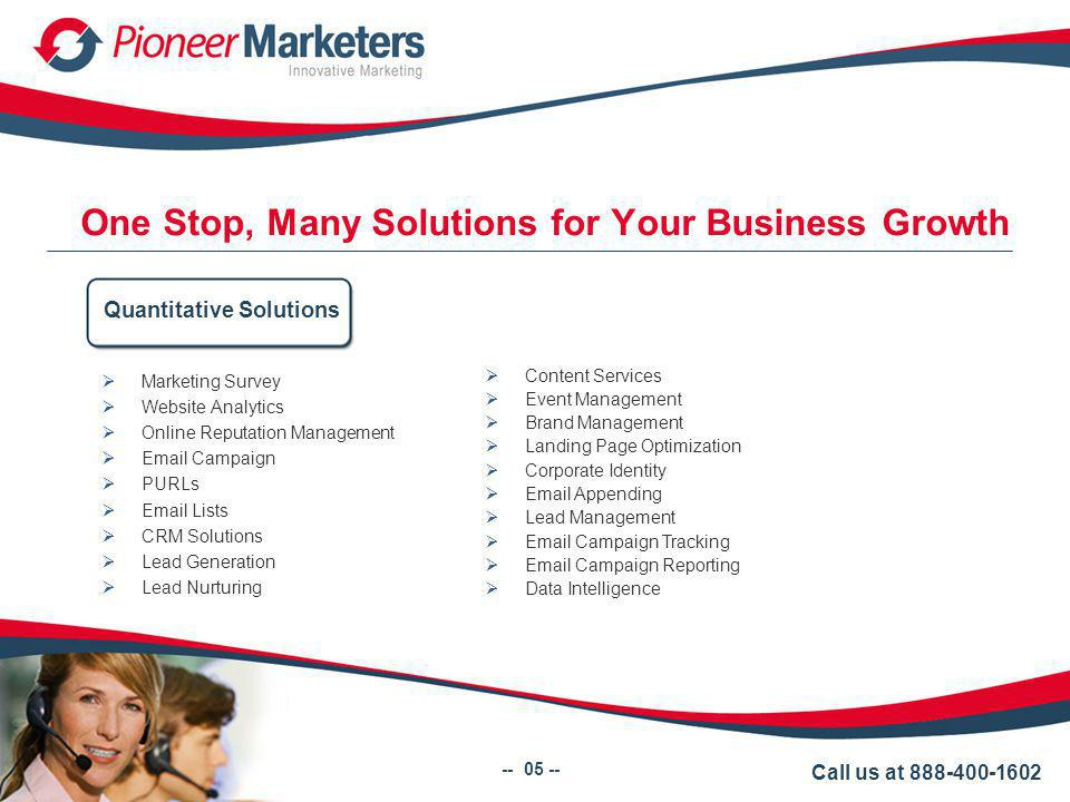 One Stop, Many Solutions for Your Business Growth Marketing Survey Website Analytics Online Reputation Management Email Campaign PURLs Email Lists CRM Solutions Lead Generation Lead Nurturing Quantitative Solutions Call us at 888-400-1602 -- 05 -- Content Services Event Management Brand Management Landing Page Optimization Corporate Identity Email Appending Lead Management Email Campaign Tracking Email Campaign Reporting Data Intelligence