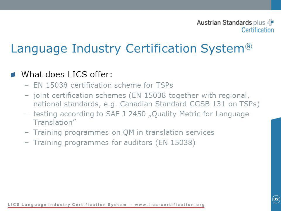 Language Industry Certification System ® What does LICS offer: –EN 15038 certification scheme for TSPs –joint certification schemes (EN 15038 together with regional, national standards, e.g.