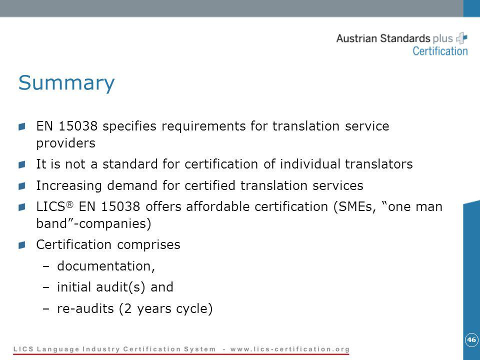 46 Summary EN 15038 specifies requirements for translation service providers It is not a standard for certification of individual translators Increasing demand for certified translation services LICS ® EN 15038 offers affordable certification (SMEs, one man band-companies) Certification comprises –documentation, –initial audit(s) and –re-audits (2 years cycle)
