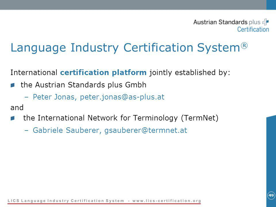 49 Language Industry Certification System ® International certification platform jointly established by: the Austrian Standards plus Gmbh –Peter Jonas, peter.jonas@as-plus.at and the International Network for Terminology (TermNet) –Gabriele Sauberer, gsauberer@termnet.at