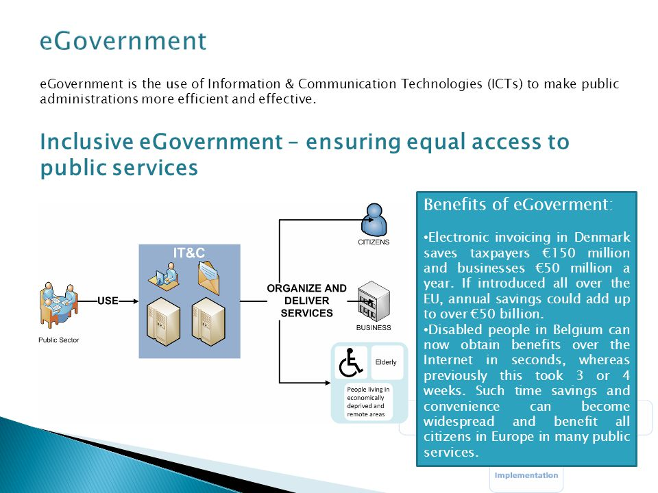 eGovernment is the use of Information & Communication Technologies (ICTs) to make public administrations more efficient and effective. Inclusive eGove