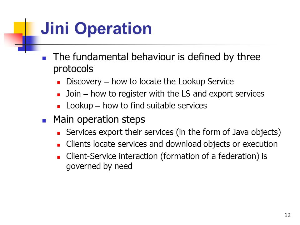 12 Jini Operation The fundamental behaviour is defined by three protocols Discovery – how to locate the Lookup Service Join – how to register with the