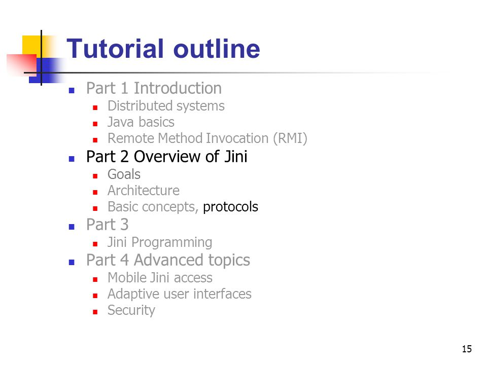 15 Tutorial outline Part 1 Introduction Distributed systems Java basics Remote Method Invocation (RMI) Part 2 Overview of Jini Goals Architecture Basi