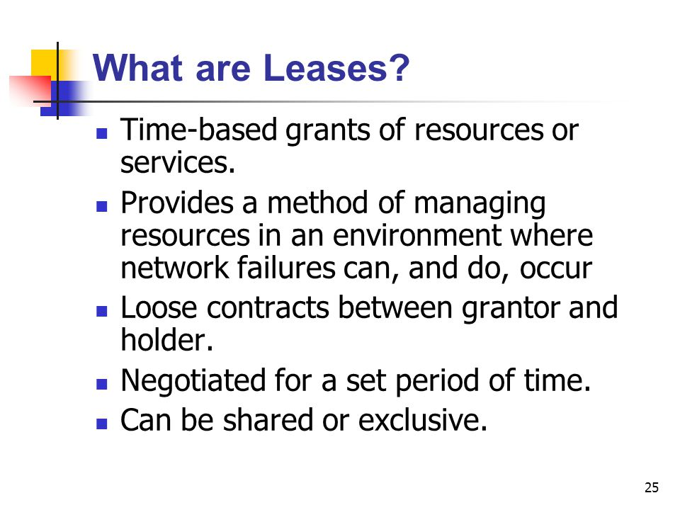 25 What are Leases? Time-based grants of resources or services. Provides a method of managing resources in an environment where network failures can,