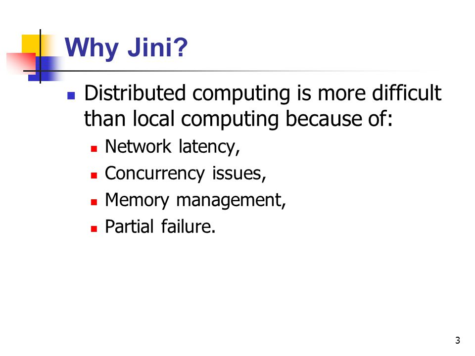 3 Why Jini? Distributed computing is more difficult than local computing because of: Network latency, Concurrency issues, Memory management, Partial f