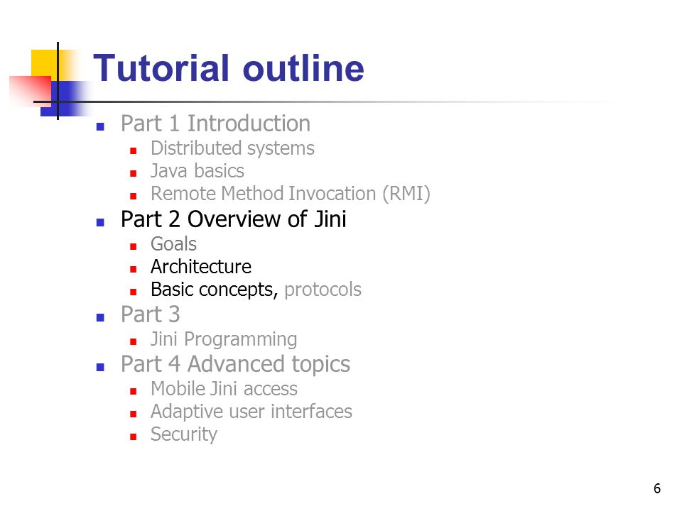 6 Tutorial outline Part 1 Introduction Distributed systems Java basics Remote Method Invocation (RMI) Part 2 Overview of Jini Goals Architecture Basic