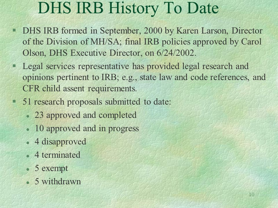10 DHS IRB History To Date §DHS IRB formed in September, 2000 by Karen Larson, Director of the Division of MH/SA; final IRB policies approved by Carol